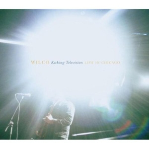 Wilco - Kicking Television: Live In Chicago - Nonesuch